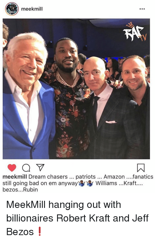 robert kraft: meekmill  meekmill Dream chasers patriots... Amazon...fanatics  still going bad on em anyway) Williams ...Kraft....  bezos...Rubin MeekMill hanging out with billionaires Robert Kraft and Jeff Bezos❗️
