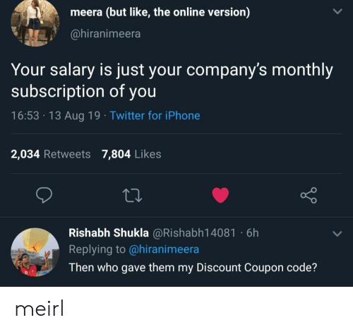 salary: meera (but like, the online version)  @hiranimeera  Your salary is just your company's monthly  subscription of you  16:53 13 Aug 19 Twitter for iPhone  2,034 Retweets 7,804 Likes  Rishabh Shukla @Rishabh14081 6h  Replying to @hiranimeera  Then who gave them my Discount Coupon code? meirl