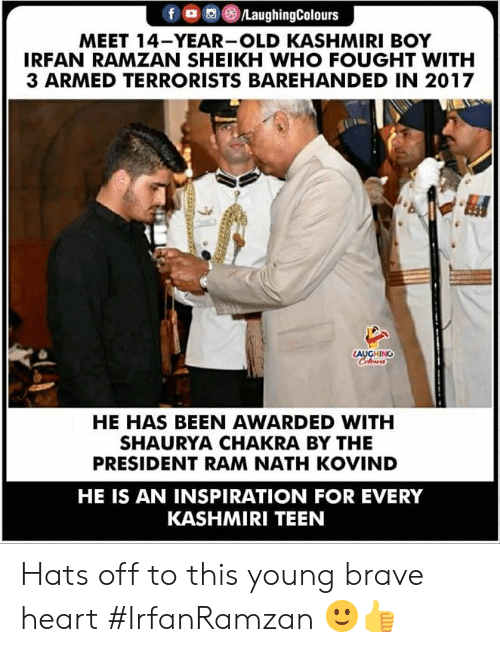 In 2017: MEET 14-YEAR-OLD KASHMIRI BOY  IRFAN RAMZAN SHEIKH WHO FOUGHT WITH  3 ARMED TERRORISTS BAREHANDED IN 2017  AUGHING  HE HAS BEEN AWARDED WITH  SHAURYA CHAKRA BY THE  PRESIDENT RAM NATH KOVIND  HE IS AN INSPIRATION FOR EVERY  KASHMIRI TEEN Hats off to this young brave heart  #IrfanRamzan 🙂👍