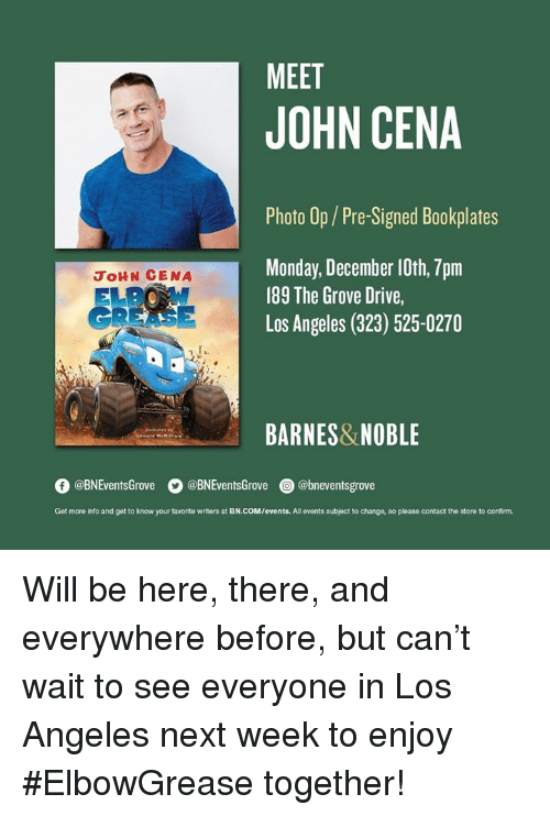 Grease: MEET  JOHN CENA  Photo Op/Pre-Signed Bookplates  Monday, December 10th, 7pm  189 The Grove Drive,  Los Angeles (323) 525-0270  JoHN CENA  GREASE  BARNES&NOBLE  O @BNEventsGrove  。@BNEventsGrove  @) @bneventsgrove  Get more into and get to know your favorite writers at BN.COM/events. All events subject to change, so please contact the store to confirm. Will be here, there, and everywhere before, but can't wait to see everyone in Los Angeles next week to enjoy #ElbowGrease together!