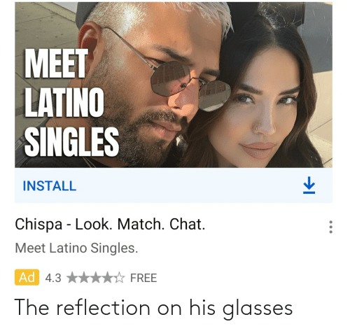 His Glasses: MEET  LATINO  SINGLES  INSTALL  Chispa - Look. Match. Chat.  Meet Latino Singles.  Ad 4.3  FREE The reflection on his glasses