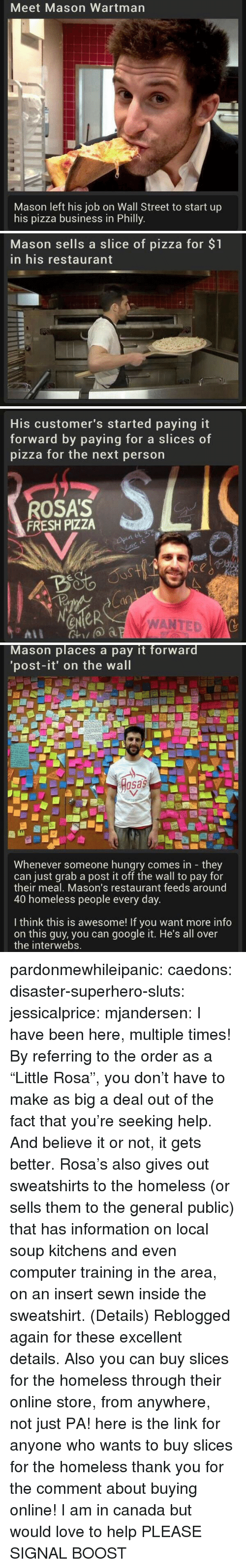 """Fresh, Google, and Homeless: Meet Mason Wartman  Mason left his job on Wall Street to start up  his pizza business in Philly   Mason sells a slice of pizza for $1  in his restaurant   His customer's started paying it  forward by paying for a slice  pizza for the next person  s of  ROSA'S  FRESH PIZZA  4o  a0  eNeR  WANTED   Mason places a pay it forward  'post-it' on the wall  osas  Whenever someone hungry comes in they  can just grab a post it off the wall to pay for  their meal, Mason's restaurant feeds around  40 homeless people every day  I think this is awesome! If you want more info  on this guy, you can google it. He's all over  the interwebs. pardonmewhileipanic: caedons:  disaster-superhero-sluts:  jessicalprice:  mjandersen:  I have been here, multiple times!  By referring to the order as a """"Little Rosa"""", you don't have to make as big a deal out of the fact that you're seeking help. And believe it or not, it gets better. Rosa's also gives out sweatshirts to the homeless (or sells them to the general public) that has information on local soup kitchens and even computer training in the area, on an insert sewn inside the sweatshirt. (Details)  Reblogged again for these excellent details.  Also you can buy slices for the homeless through their online store, from anywhere, not just PA!  here is the link for anyone who wants to buy slices for the homeless  thank you for the comment about buying online! I am in canada but would love to help PLEASE SIGNAL BOOST"""