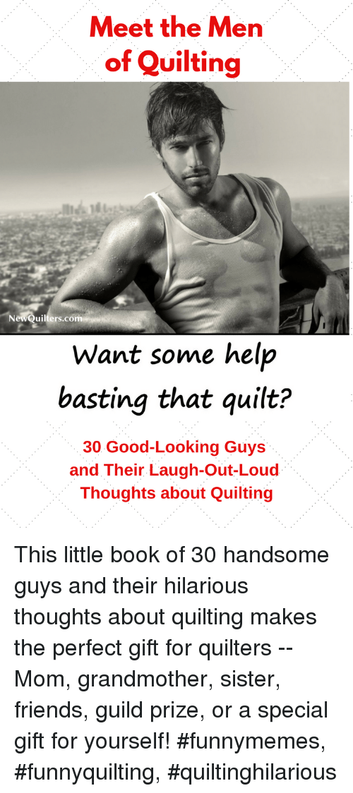 guild: Meet the Men  of Quilting  uilters.co  Want some help  basting that quilt?  30 Good-Looking Guys  and Their Laugh-Out-Loud  Thoughts about Quilting This little book of 30 handsome guys and their hilarious thoughts about quilting makes the perfect gift for quilters -- Mom, grandmother, sister, friends, guild prize, or a special gift for yourself! #funnymemes, #funnyquilting, #quiltinghilarious