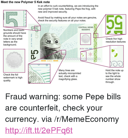 "Meme, Pepe the Frog, and Http: Meet the new Polymer 5 Kek note  In an effort to curb counterfeiting, we are introducing the  new polymer 5 kek note, featuring Pepe the frog, with  new and improved security  FIVE FI  FIVE F  IVE B  Avoid fraud by making sure all your notes are genuine,  check the security features on all your notes.  FI  VE FI  IVE FIVE  FI  IVE  13 3  FI  CENTRAL MEME  RESERVIE  Numbers and bac  grounds should have  the amount of the  note in very small  letters as the  background  Check fror high  resolution textures  59  JA 04 1456 39  Check the foil  watermark is high  quality  Many lines are  actually microprinted  text, check with a  magnifving glass.  Hold the note up  to the light to  see the whole  number show  through <p>Fraud warning: some Pepe bills are counterfeit, check your currency. via /r/MemeEconomy <a href=""http://ift.tt/2ePFq6t"">http://ift.tt/2ePFq6t</a></p>"