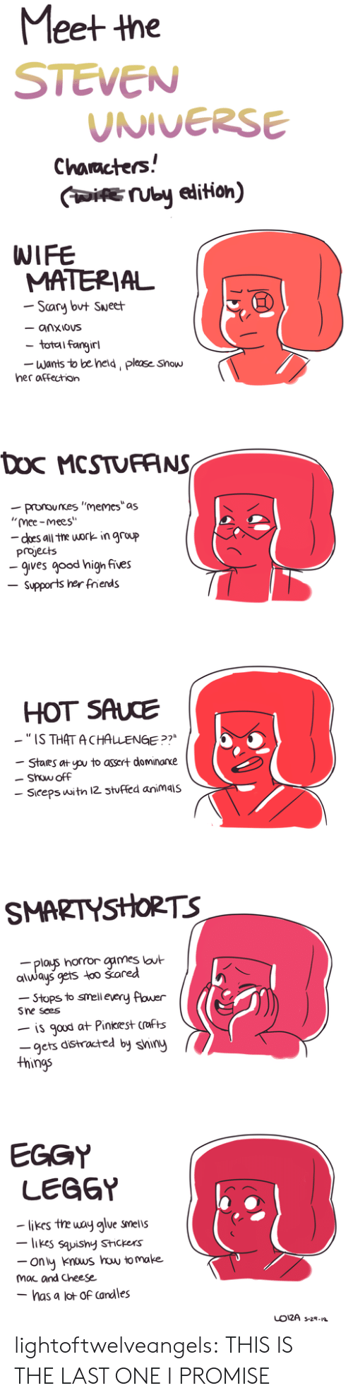 "Steven Universe: Meet the  STEVEN  UNIVERSE  Characters!  IUby edition)  WIFE  MATERIAL  Scary but Sueet  - anxious  total fangirl  Wants to be held, please Show  her affection  Doc MCSTUFANS  -pronounes ""memes""as  ""mee-mees""  - does all the work in group  projects  -gives good high fives  Supports her frends  HOT SAUCE  -""IS THAT ACHALENGE ?7  Stares at pu to assert dominarxe  Show off  Siceps witn 12 3tuffed animais  SMARTYSHORTS  plays horror games lout  always gets too šared  -Stops to smell every flower  Sne sees  is gaud at Pinkrest crafts  -gets distracted by shiny  things  EGGY  LEGGY  likes the way alue smells  -likes sauishy Stickers  ony knous how to make  mac and Cheese  - has a lot of Candles  LO12A s-2- lightoftwelveangels:  THIS IS THE LAST ONE I PROMISE"