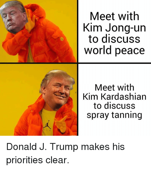 Dank, Kim Jong-Un, and Kim Kardashian: Meet with  Kim Jong-un  to discuss  world peace  Meet with  Kim Kardashian  to discuss  spray tanning Donald J. Trump makes his priorities clear.