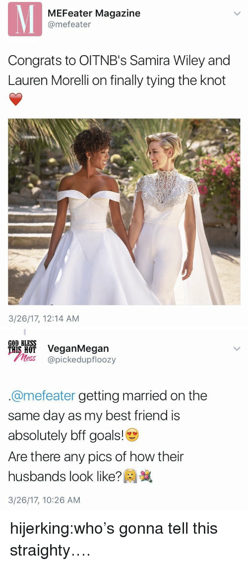 ais: MEFeater Magazine  @mefeater  Congrats to OITNB's Samira Wiley and  Lauren Morelli on finally tying the knot  3/26/17, 12:14 AM   GOD BLESS  ais H VeganMegan  less @pickedupfloozy  @mefeater getting married on the  same day as my best friend is  absolutely bff goals!  Are there any pics of how their  husbands look like?  3/26/17, 10:26 AM hijerking:who's gonna tell this straighty….