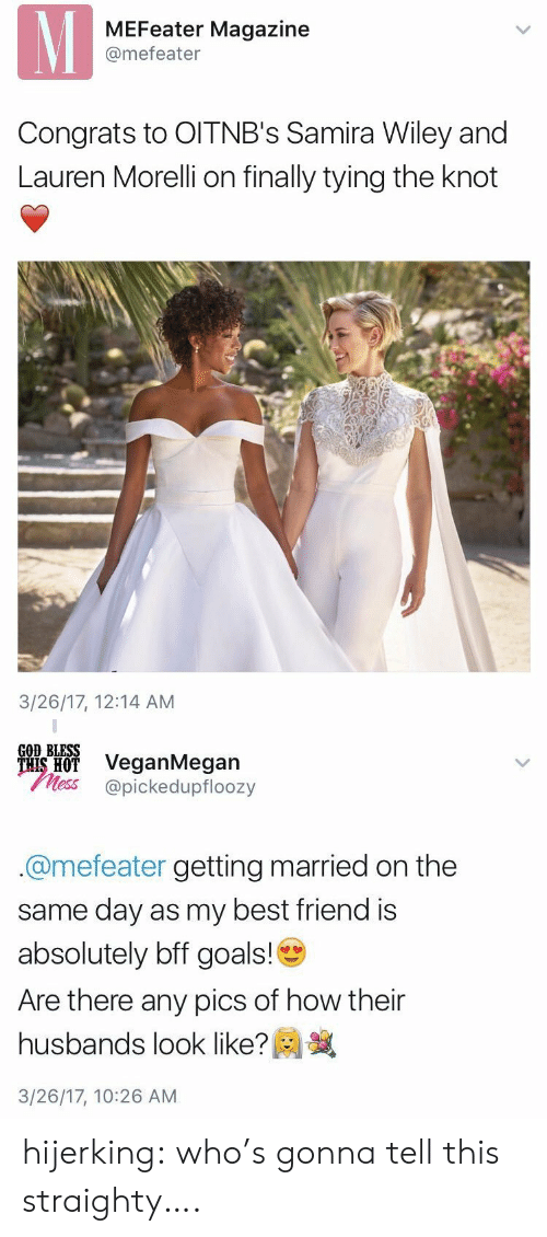 ais: MEFeater Magazine  @mefeater  Congrats to OITNB's Samira Wiley and  Lauren Morelli on finally tying the knot  3/26/17, 12:14 AM   GOD BLESS  ais H VeganMegan  less @pickedupfloozy  @mefeater getting married on the  same day as my best friend is  absolutely bff goals!  Are there any pics of how their  husbands look like?  3/26/17, 10:26 AM hijerking: who's gonna tell this straighty….