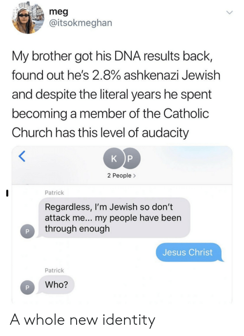 Catholic: meg  @itsokmeghan  My brother got his DNA results back,  found out he's 2.8% ashkenazi Jewish  and despite the literal years he spent  becoming a member of the Catholic  Church has this level of audacity  K P  2 People>  Patrick  Regardless, I'm Jewish so don't  attack me... my people have been  through enough  Jesus Christ  Patrick  Who? A whole new identity