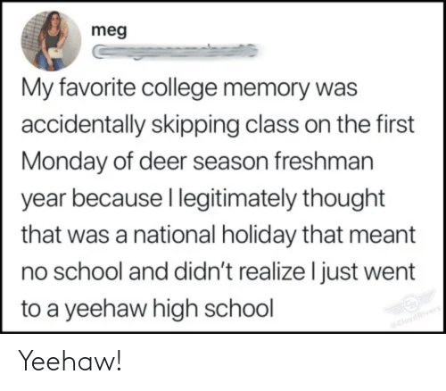high school: meg  My favorite college memory was  accidentally skipping class on the first  Monday of deer season freshman  year because I legitimately thought  that was a national holiday that meant  no school and didn't realize I just went  to a yeehaw high school  CloydRivers Yeehaw!