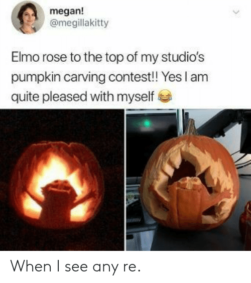 Megan: megan!  @megillakitty  Elmo rose to the top of my studio's  pumpkin carving contest! Yes I am  quite pleased with myself When I see any re.
