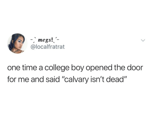 """College, Time, and Boy: -megs!  @localfratrat  one time a college boy opened the door  for me and said """"calvary isn't dead"""""""