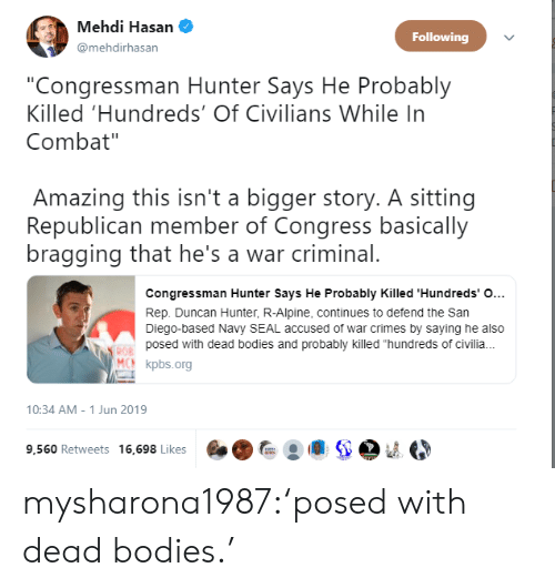 """congress: Mehdi Hasan  Following  @mehdirhasan  """"Congressman Hunter Says He Probably  Killed 'Hundreds' Of Civilians While In  Combat""""  Amazing this isn't a bigger story. A sitting  Republican member of Congress basically  bragging that he's a war criminal.  Congressman Hunter Says He Probably Killed 'Hundreds' O...  Rep. Duncan Hunter, R-Alpine, continues to defend the San  Diego-based Navy SEAL accused of war crimes by saying he also  posed with dead bodies and probably killed """"hundreds of civili.  ROB  MCN kpbs.org  10:34 AM - 1 Jun 2019  9,560 Retweets 16,698 Likes mysharona1987:'posed with dead bodies.'"""