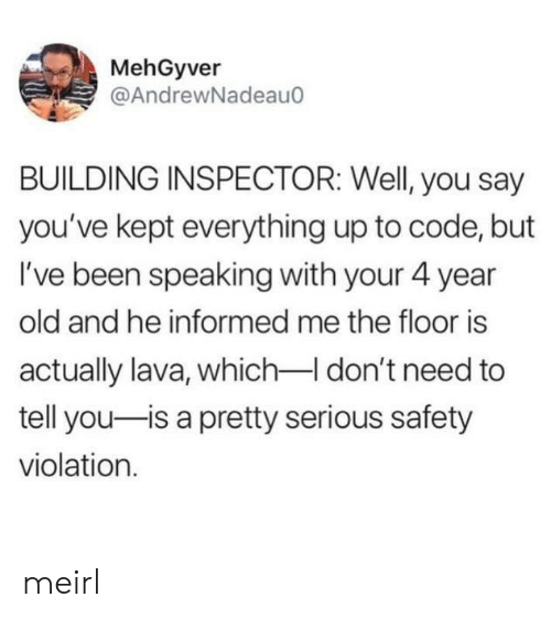 to-tell-you: MehGyver  @AndrewNadeau  BUILDING INSPECTOR: Well, you say  you've kept everything up to code, but  I've been speaking with your 4 year  old and he informed me the floor is  actually lava, whichI don't need to  tell you-is a pretty serious safety  violation meirl