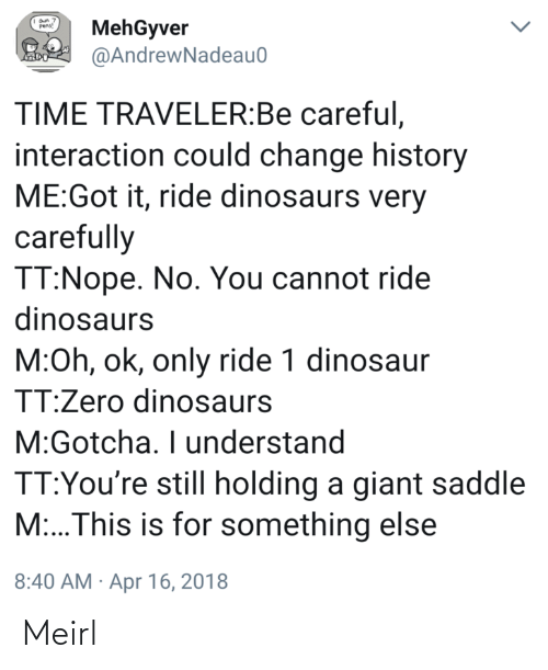 apr: MehGyver  @AndrewNadeau0  Pens!  TIME TRAVELER:Be careful,  interaction could change history  ME:Got it, ride dinosaurs very  carefully  TT:Nope. No. You cannot ride  dinosaurs  M:Oh, ok, only ride 1 dinosaur  TT:Zero dinosaurs  M:Gotcha. I understand  TT:You're still holding a giant saddle  M:..This is for something else  8:40 AM · Apr 16, 2018 Meirl