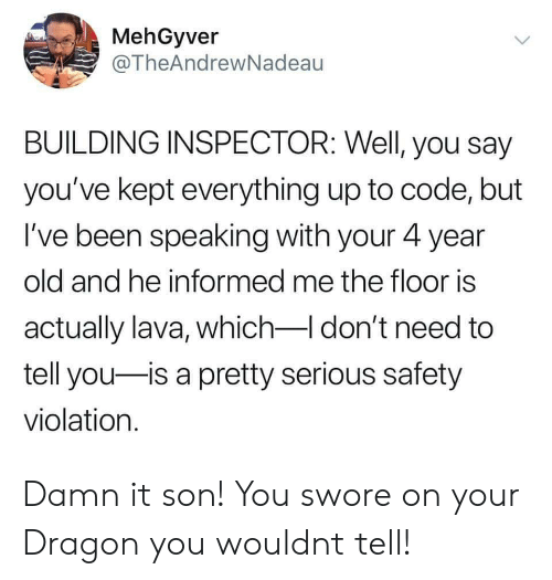 to-tell-you: MehGyver  @TheAndrewNadeau  BUILDING INSPECTOR: Well, you say  you've kept everything up to code, but  I've been speaking with your 4 year  old and he informed me the floor is  actually lava, which-I don't need to  tell you is a pretty serious safety  violation. Damn it son! You swore on your Dragon you wouldnt tell!