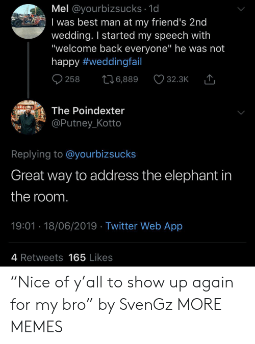 """Dank, Friends, and Memes: Mel @yourbizsucks 1d  I was best man at my friend's 2nd  wedding. I started my speech with  """"welcome back everyone"""" he was not  happy #weddingfail  258  6,889  32.3K  The Poindexter  @Putney_Kotto  Replying to @yourbizsucks  Great way to address the elephant in  the room.  19:01 18/06/2019 Twitter Web App  4 Retweets165 Likes """"Nice of y'all to show up again for my bro"""" by SvenGz MORE MEMES"""