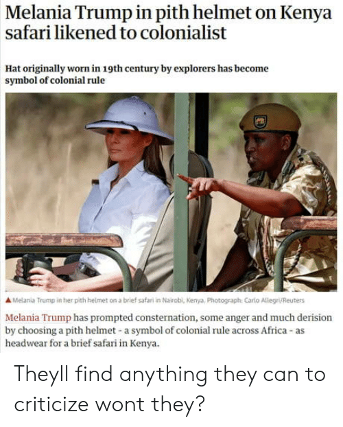 Africa, Melania Trump, and Reuters: Melania Trump in pith helmet on Kenya  safari likened to colonialist  Hat originally worn in 19th century by explorers has become  symbol of colonial rule  A Melania Trump in her pith helmet on a brief safari in Nairobl, Kenya, Photograph: Carlo Allegri/Reuters  Melania Trump has prompted consternation, some anger and much derision  by choosing a pith helmet-a symbol of colonial rule across Africa-as  headwear for a brief safari in Kenya. Theyll find anything they can to criticize wont they?