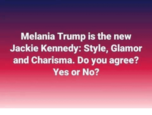Melania Trump, Memes, and Trump: Melania Trump is the new  Jackie Kennedy: Style, Glamor  and Charisma. Do you agree?  Yes or No?