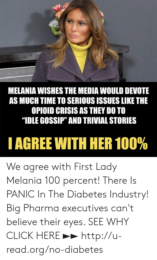 """Melania: MELANIA WISHES THE MEDIA WOULD DEVOTE  AS MUCH TIME TO SERIOUS ISSUES LIKE THE  OPIOID CRISIS AS THEY DO TO  """"IDLE GOSSIP"""" AND TRIVIAL STORIES  I AGREE WITH HER 100% We agree with First Lady Melania 100 percent!  There Is PANIC In The Diabetes Industry! Big Pharma executives can't believe their eyes. SEE WHY CLICK HERE ►► http://u-read.org/no-diabetes"""