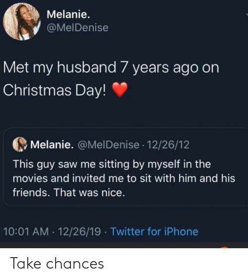 My Husband: Melanie.  @MelDenise  Met my husband 7 years ago on  Christmas Day!  Melanie. @MelDenise · 12/26/12  This guy saw me sitting by myself in the  movies and invited me to sit with him and his  friends. That was nice.  10:01 AM · 12/26/19  Twitter for iPhone Take chances