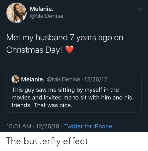 Christmas, Friends, and Iphone: Melanie.  @MelDenise  Met my husband 7 years ago on  Christmas Day!  Melanie. @MelDenise · 12/26/12  This guy saw me sitting by myself in the  movies and invited me to sit with him and his  friends. That was nice.  10:01 AM - 12/26/19 · Twitter for iPhone The butterfly effect