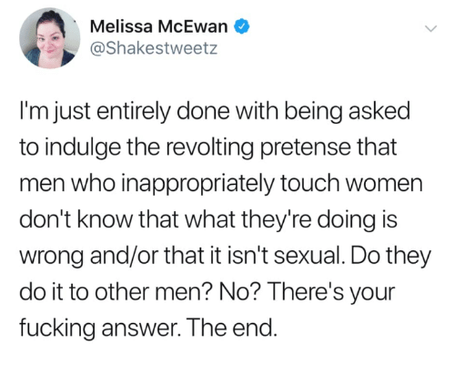 Fucking, Memes, and Women: Melissa McEwan  @Shakestweetz  I'm just entirely done with being asked  to indulge the revolting pretense that  men who inappropriately touch women  don't know that what they're doing is  wrong and/or that it isn't sexual. Do they  do it to other men? No? lThere's your  fucking answer. The end