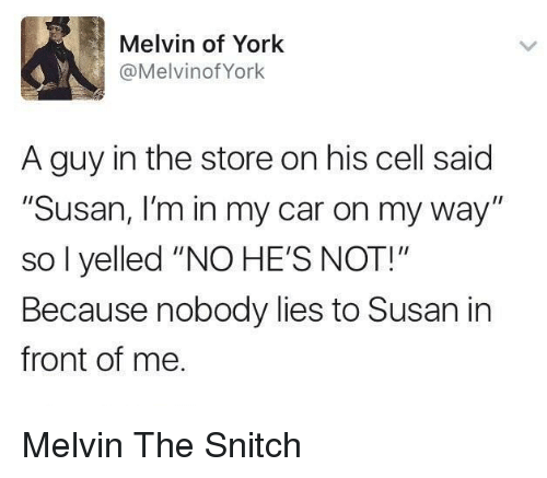 """Snitch, On My Way, and Car: Melvin of York  @MelvinofYork  A guy in the store on his cell said  """"Susan, I'm in my car on my way""""  so l yelled """"NO HE'S NOT!""""  Because nobody lies to Susan in  front of me Melvin The Snitch"""