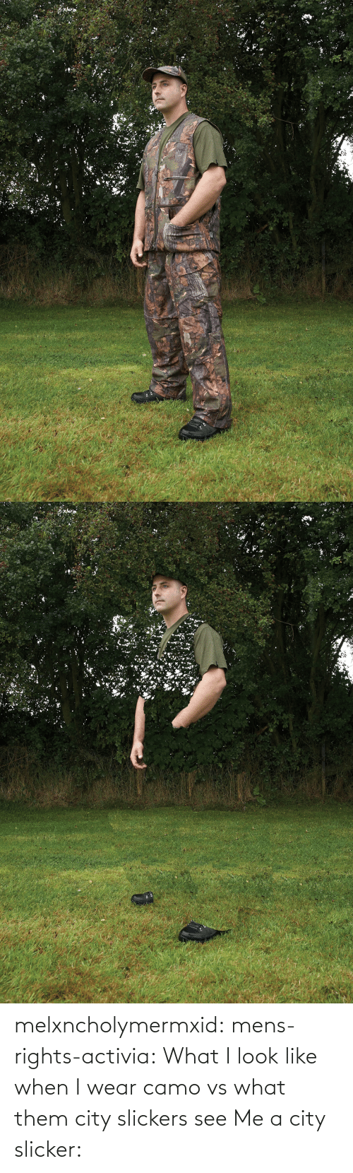 When I: melxncholymermxid: mens-rights-activia:  What I look like when I wear camo vs what them city slickers see   Me a city slicker: