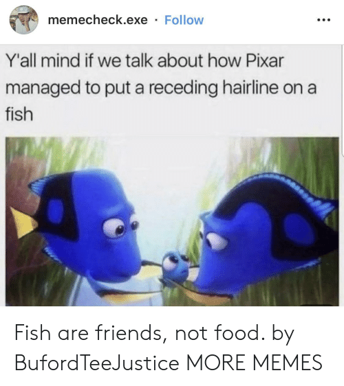 Dank, Food, and Friends: memecheck.exe Follow  Y'all mind if we talk about how Pixar  managed to put a receding hairline on  fish Fish are friends, not food. by BufordTeeJustice MORE MEMES