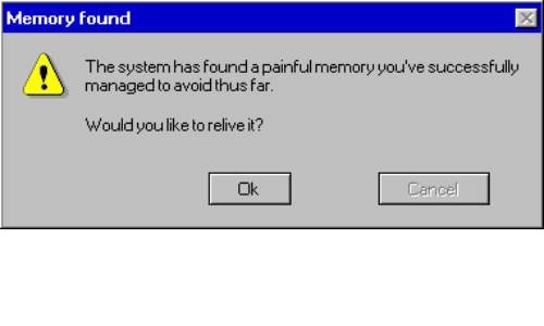 Memory, Like, and Thus: Memory found  The systemhas found a painful memory you've successfully  managed to avoid thus far  Wouldyou like to relive it?  Ok  Cancel