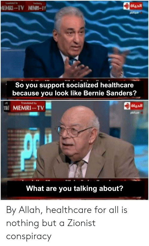 Bernie Sanders, Conspiracy, and Bernie: MEMRI-TV NEN-  So you support socialized healthcare  because you look like Bernie Sanders?  Translated b  MEMRI TV  What are you talking about? By Allah, healthcare for all is nothing but a Zionist conspiracy