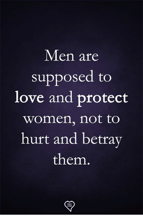 Love, Memes, and Women: Men are  supposed to  love and protect  women, not to  hurt and betrav  them