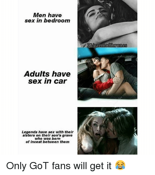 Incestibles: Men have  sex in bedroom  Adults have  sex in car  Legends have sex with thelr  sisters on their son's grave  who was born  of incest between them  IGAgaemofthrones Only GoT fans will get it 😂