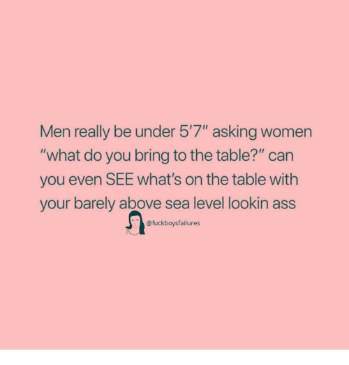 """Ass, Women, and Girl Memes: Men really be under 5'7"""" asking women  """"what do you bring to the table?"""" can  you even SEE What's on the table with  your barely above sea level lookin ass  @fuckboysfailures"""