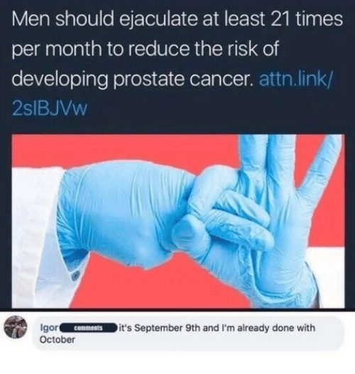 Cancer, Link, and Prostate Cancer: Men should ejaculate at least 21 times  per month to reduce the risk of  developing prostate cancer. attn.link/  2slBJVw  gorcomments it's September 9th and I'm already done with  October