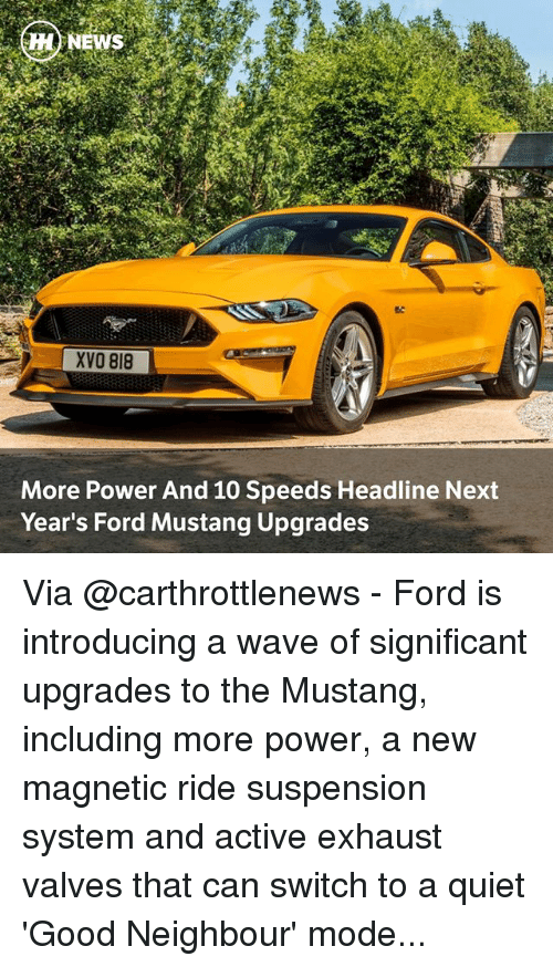 Fords: MENEWS  XVO 818  More Power And 10 Speeds Headline Next  Year's Ford Mustang Upgrades Via @carthrottlenews - Ford is introducing a wave of significant upgrades to the Mustang, including more power, a new magnetic ride suspension system and active exhaust valves that can switch to a quiet 'Good Neighbour' mode...