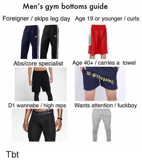 Fuckboy, Gym, and Memes: Men's gym bottoms guide  Foreigner / skips leg day Age 19 or younger/curls  Age 40+ / carries a towel  1G: @thegainz  Abs/core specialist  Wants attention / fuckboy  D1 wannabe / high reps Tbt