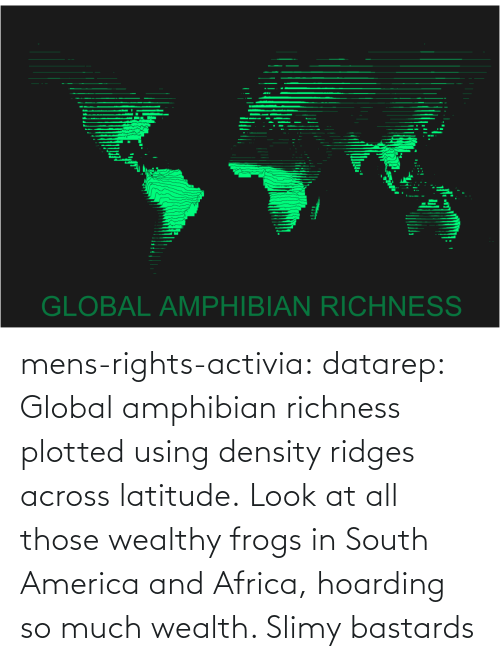 so much: mens-rights-activia:  datarep:  Global amphibian richness plotted using density ridges across latitude.   Look at all those wealthy frogs in South America and Africa, hoarding so much wealth. Slimy bastards
