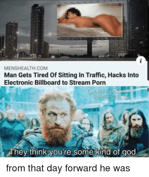 Billboard, God, and Traffic: MENSHEALTH.COM  Man Gets Tired Of Sitting In Traffic, Hacks Into  Electronic Billboard to Stream Porn  They think you're some kind of god from that day forward he was