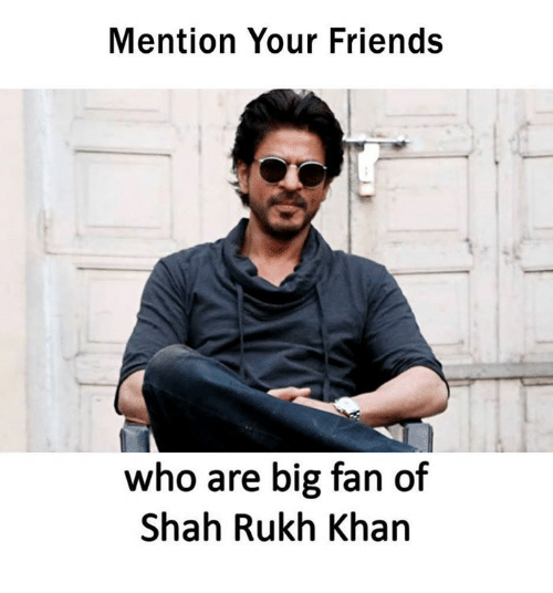 Mentiones: Mention Your Friends  who are big fan of  Shah Rukh Khan