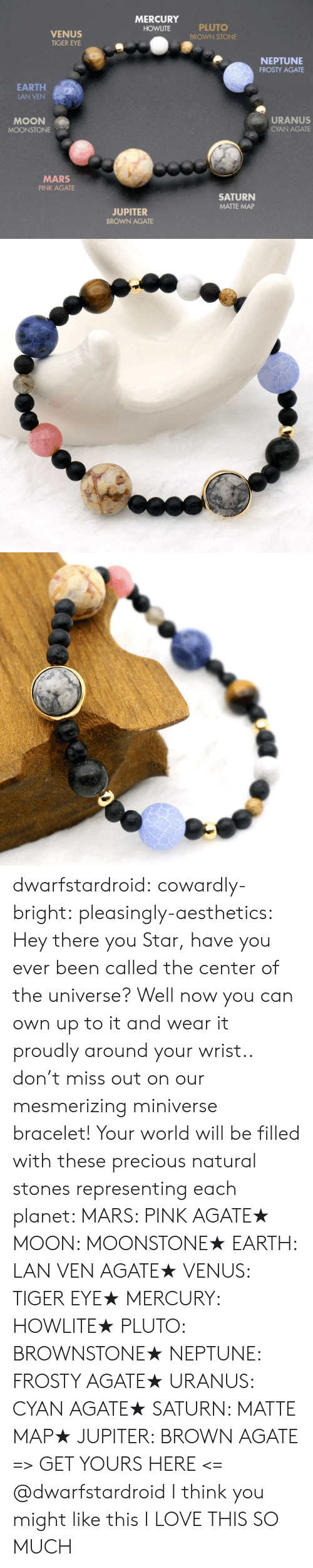 bright: MERCURY  PLUTO  BROWN STONE  HOWLITE  VENUS  TIGER EYE  NEPTUNE  FROSTY AGATE  EARTH  LAN VEN  URANUS  MOON  CYAN AGATE  MOONSTONE  MARS  PINK AGATE  SATURN  MATTE MAP  JUPITER  BROWN AGATE dwarfstardroid:  cowardly-bright:  pleasingly-aesthetics: Hey there you Star, have you ever been called the center of the universe? Well now you can own up to it and wear it proudly around your wrist.. don't miss out on our mesmerizing miniverse bracelet! Your world will be filled with these precious natural stones representing each planet:  MARS: PINK AGATE★ MOON: MOONSTONE★ EARTH: LAN VEN AGATE★ VENUS: TIGER EYE★ MERCURY: HOWLITE★ PLUTO: BROWNSTONE★ NEPTUNE: FROSTY AGATE★ URANUS: CYAN AGATE★ SATURN: MATTE MAP★ JUPITER: BROWN AGATE => GET YOURS HERE <=  @dwarfstardroid I think you might like this  I LOVE THIS SO MUCH