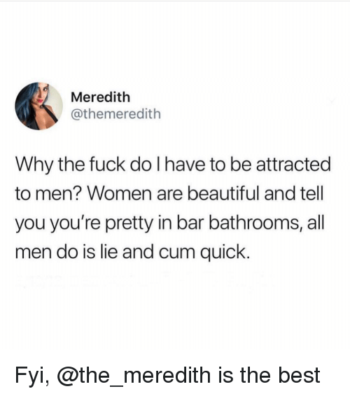 Beautiful, Cum, and Best: Meredith  @themeredith  Why the fuck do I have to be attracted  to men? Women are beautiful and tell  you you're pretty in bar bathrooms, all  men do is lie and cum quick Fyi, @the_meredith is the best
