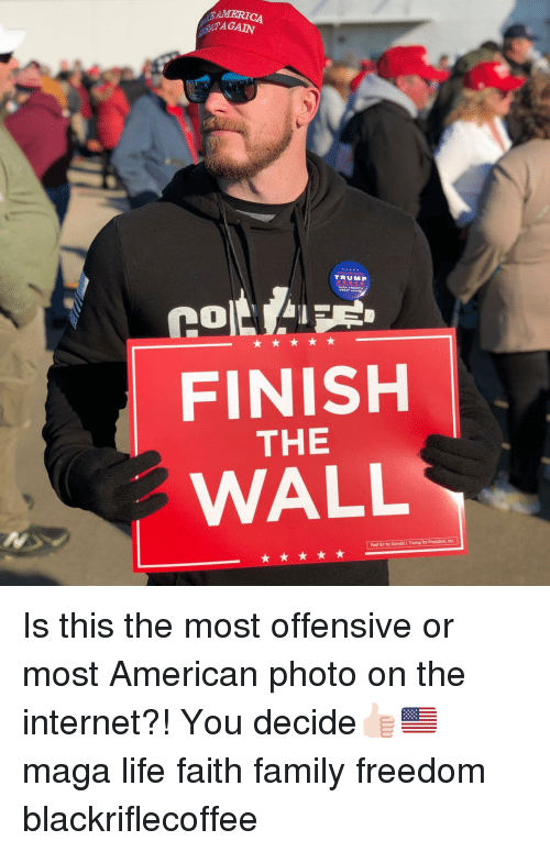 Donald Trump, Family, and Internet: MERICA  TAGAIN  TRUMP  FINISH  THE  WALL  Paid for by Donald &.Trump for President, Inc Is this the most offensive or most American photo on the internet?! You decide👍🏻🇺🇸 maga life faith family freedom blackriflecoffee
