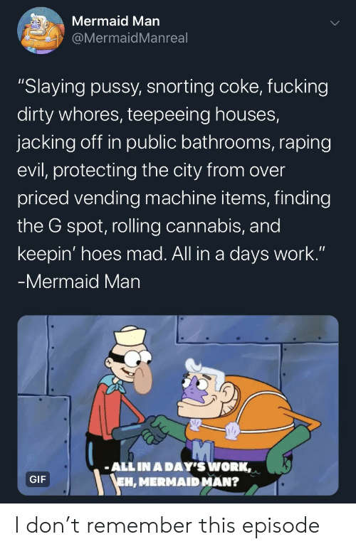 """rolling: Mermaid Man  @MermaidMan real  """"Slaying pussy, snorting coke, fucking  dirty whores, teepeeing houses,  jacking off in public bathrooms, raping  evil, protecting the city from over  priced vending machine items, finding  the G spot, rolling cannabis, and  keepin' hoes mad. All in a days work.""""  -Mermaid Man  ALL IN A DAY'S WORK,  EH, MERMAID MAN?  GIF I don't remember this episode"""