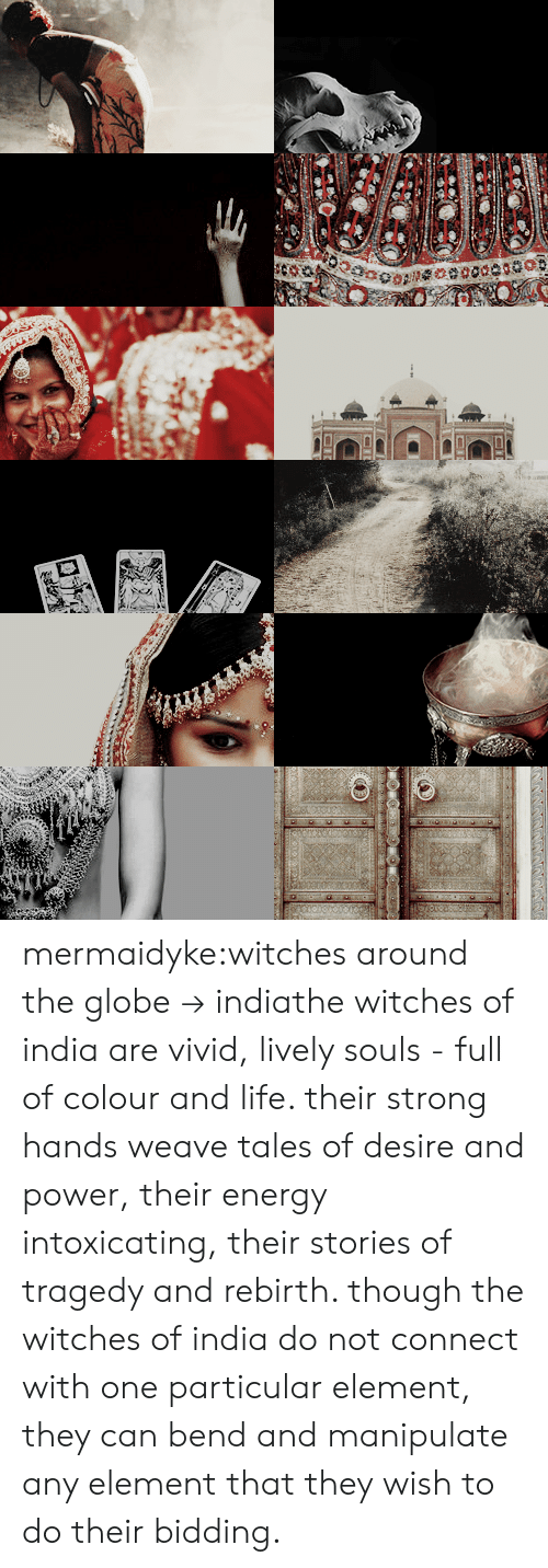 element: mermaidyke:witches around the globe→ indiathe witches of india are vivid, lively souls - full of colour and life. their strong hands weave tales of desire and power, their energy intoxicating, their stories of tragedy and rebirth. though the witches of india do not connect with one particular element, they can bend and manipulate any element that they wish to do their bidding.