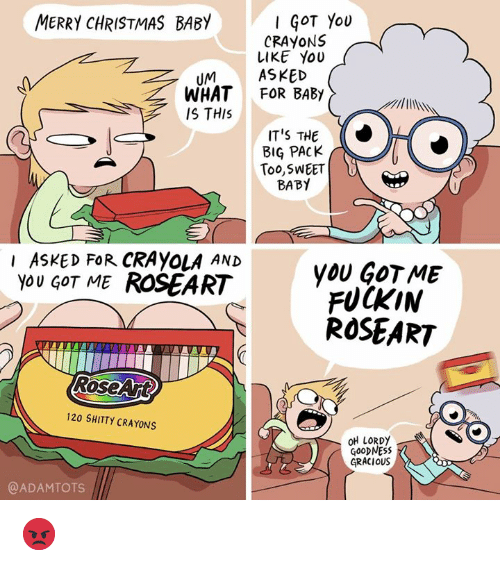 Christmas, Memes, and Merry Christmas: MERRY CHRISTMAS BABY  GOT You  CRAYONS  LIKE YOU  UMASKED  WHAT FOR BABy  IS THIS  IT'S THE  BIG PACK  Too,SWEET  BABY  I ASKED FoR CRAyOLA AND  you GOT ME ROSEART  yoU GOTME  FUCKIN  ROSEART  RoseAjt  120 SHITTY CRAYONS  OH LORDY  GOoDNESS  GRACIOUS  @ADAMTOTS 😡