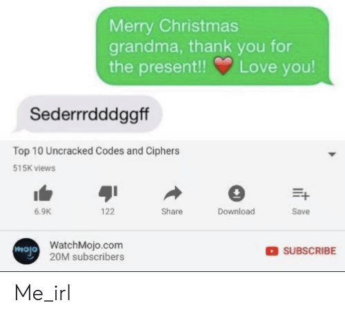 Christmas, Grandma, and Love: Merry Christmas  grandma, thank you for  the present!  Love you!  Sederrrdddggff  Top 10 Uncracked Codes and Ciphers  515K views  Download  Share  Save  6.9K  122  WatchMojo.com  Mojo 20M subscribers  SUBSCRIBE Me_irl