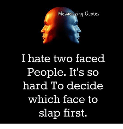 Two Faced People: Mesmerizing Quotes  I hate two faced  People. It's so  hard To decide  which face to  slap first.