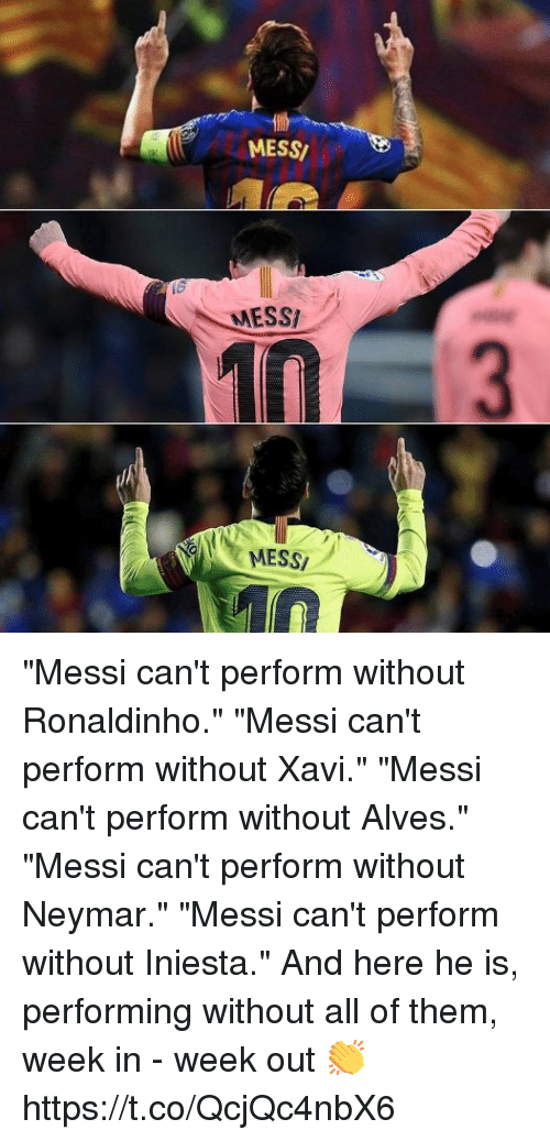 """Memes, Neymar, and Messi: MESS/  MESSI  MESSI """"Messi can't perform without Ronaldinho.""""  """"Messi can't perform without Xavi."""" """"Messi can't perform without Alves.""""  """"Messi can't perform without Neymar.""""  """"Messi can't perform without Iniesta.""""  And here he is, performing without all of them, week in - week out 👏 https://t.co/QcjQc4nbX6"""